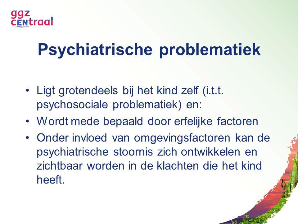 Psychiatrische problematiek Ligt grotendeels bij het kind zelf (i.t.t. psychosociale problematiek) en: Wordt mede bepaald door erfelijke factoren Onde