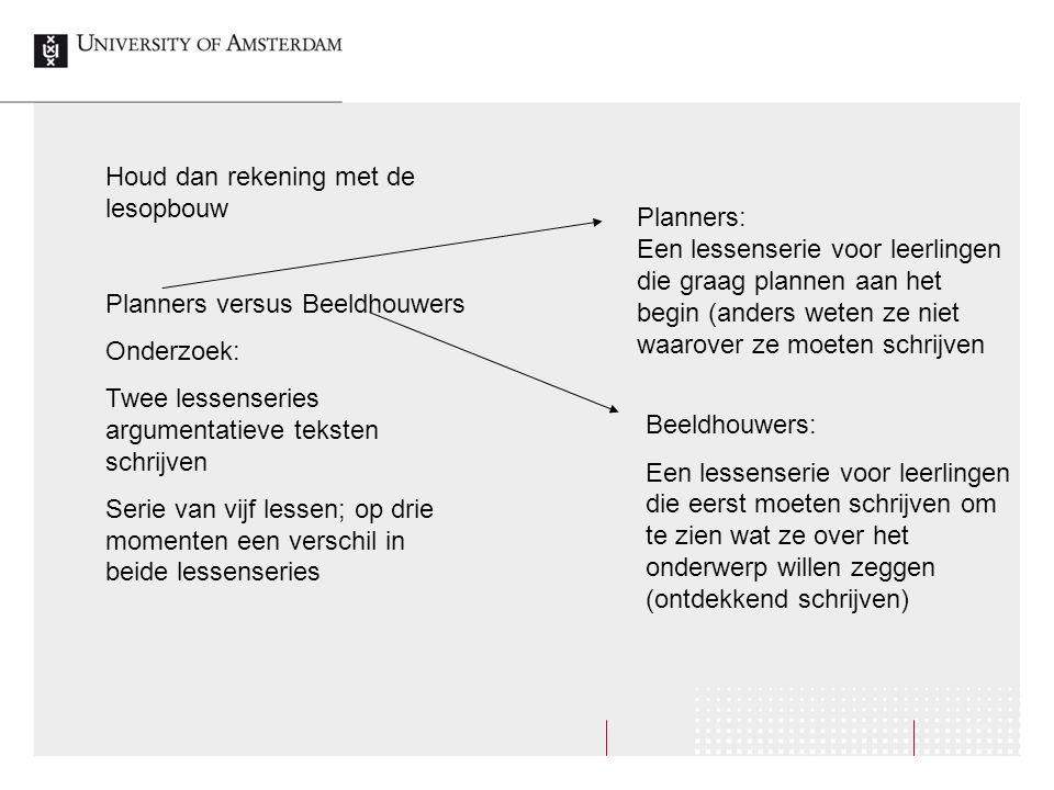 Houd dan rekening met de lesopbouw Planners versus Beeldhouwers Onderzoek: Twee lessenseries argumentatieve teksten schrijven Serie van vijf lessen; o