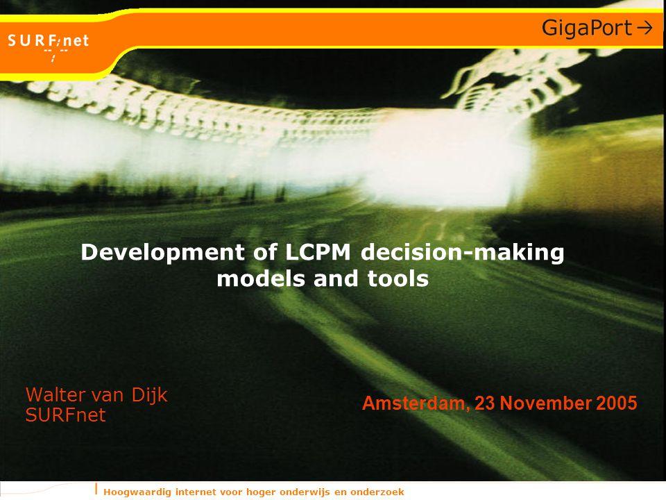 Hoogwaardig internet voor hoger onderwijs en onderzoek Amsterdam, 23 November 2005 Walter van Dijk SURFnet Development of LCPM decision-making models and tools