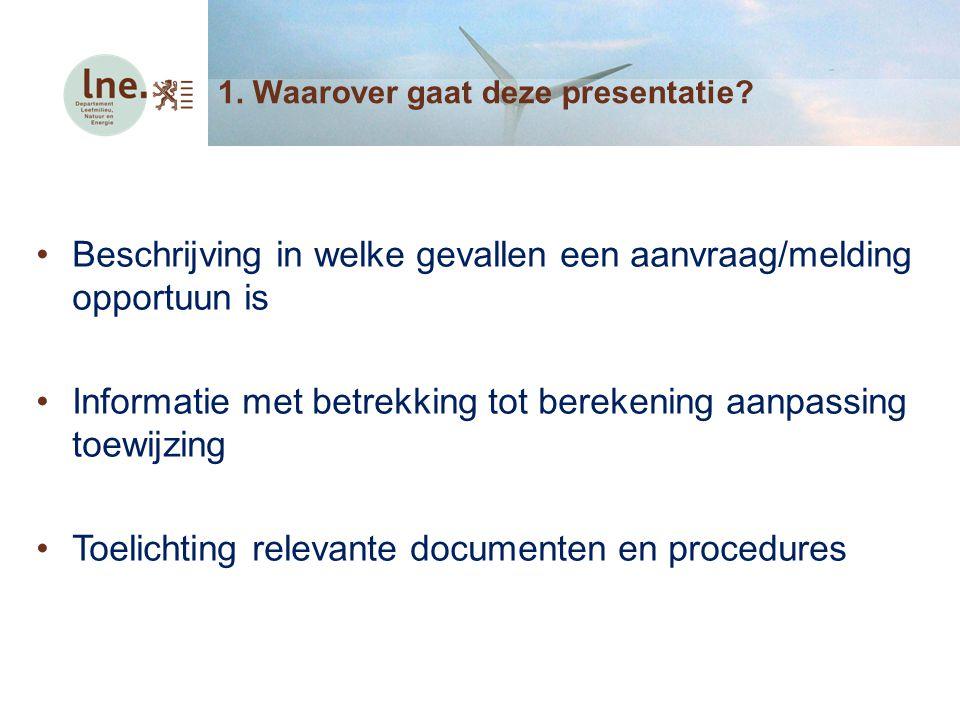 1. Waarover gaat deze presentatie? Beschrijving in welke gevallen een aanvraag/melding opportuun is Informatie met betrekking tot berekening aanpassin
