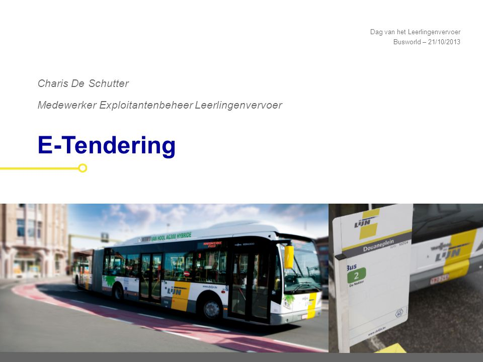 Dag van het Leerlingenvervoer Busworld – 21/10/2013 E-Tendering Charis De Schutter Medewerker Exploitantenbeheer Leerlingenvervoer