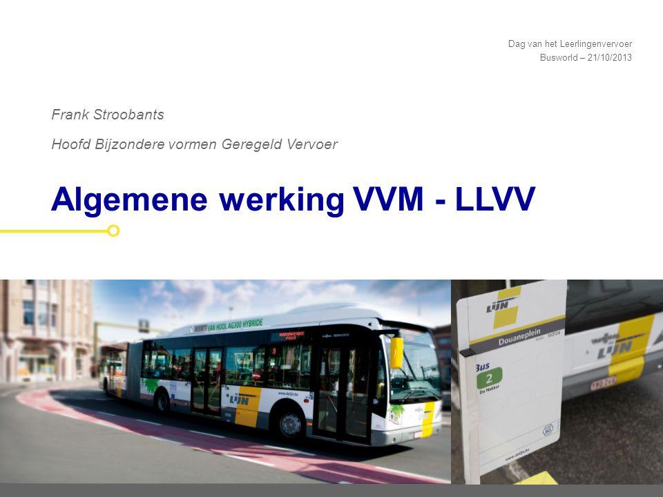 Dag van het Leerlingenvervoer Busworld – 21/10/2013 Algemene werking VVM - LLVV Frank Stroobants Hoofd Bijzondere vormen Geregeld Vervoer