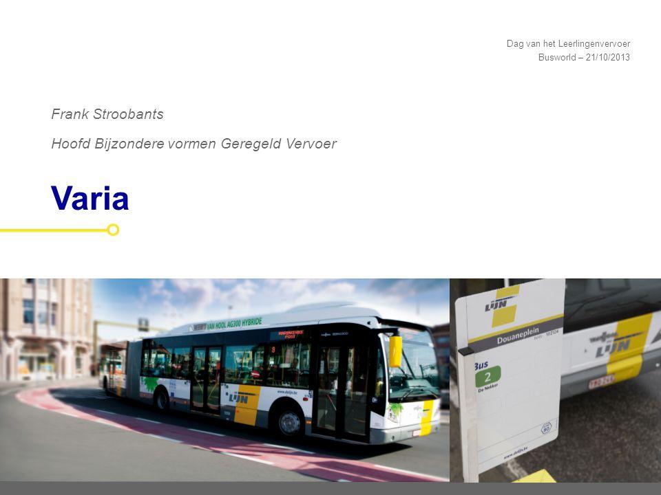 Dag van het Leerlingenvervoer Busworld – 21/10/2013 Varia Frank Stroobants Hoofd Bijzondere vormen Geregeld Vervoer