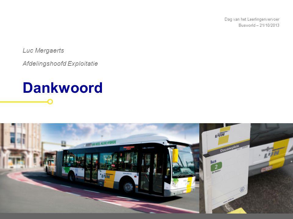 Dag van het Leerlingenvervoer Busworld – 21/10/2013 Dankwoord Luc Mergaerts Afdelingshoofd Exploitatie