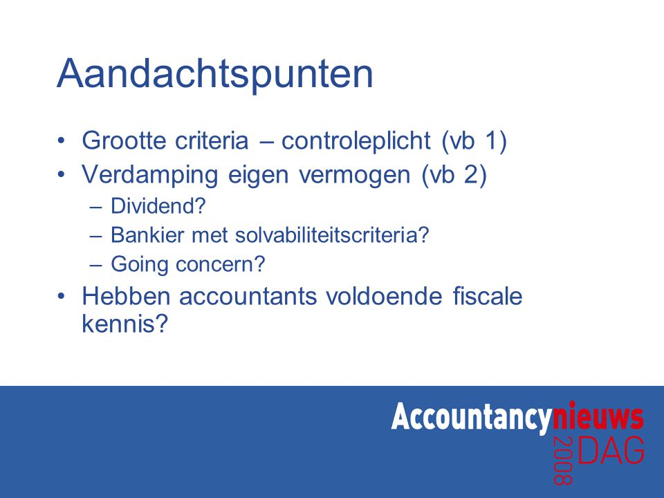 Aandachtspunten Grootte criteria – controleplicht (vb 1) Verdamping eigen vermogen (vb 2) –Dividend? –Bankier met solvabiliteitscriteria? –Going conce