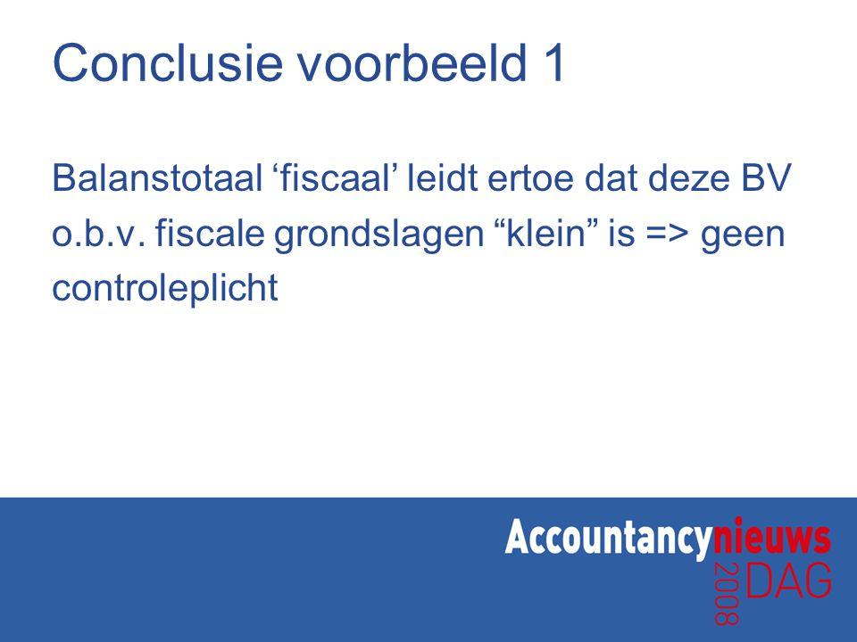 """Conclusie voorbeeld 1 Balanstotaal 'fiscaal' leidt ertoe dat deze BV o.b.v. fiscale grondslagen """"klein"""" is => geen controleplicht"""