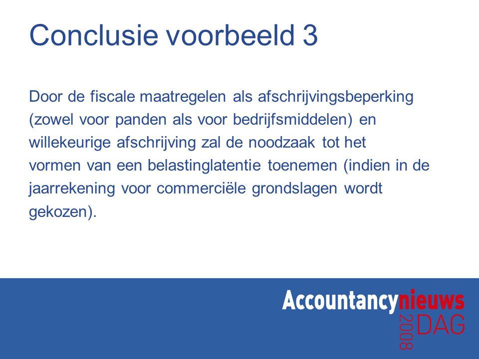 Conclusie voorbeeld 3 Door de fiscale maatregelen als afschrijvingsbeperking (zowel voor panden als voor bedrijfsmiddelen) en willekeurige afschrijvin