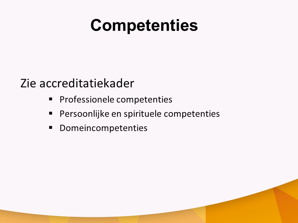 Competenties Zie accreditatiekader  Professionele competenties  Persoonlijke en spirituele competenties  Domeincompetenties