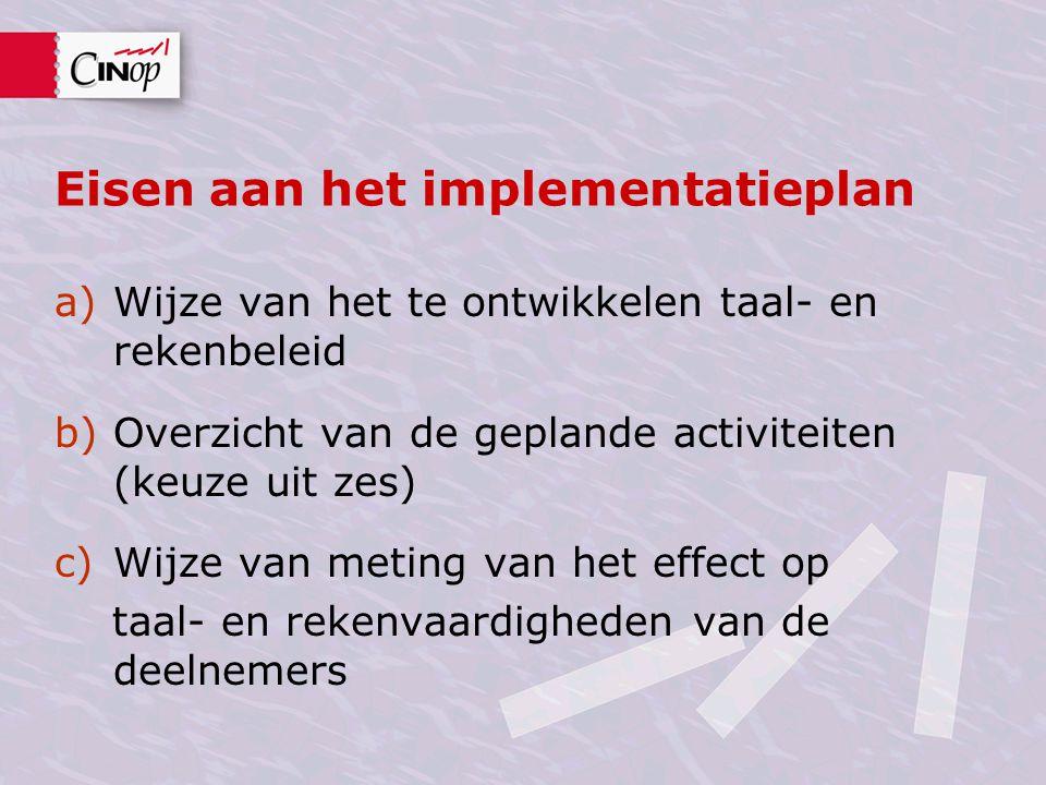 Eisen aan het implementatieplan a)Wijze van het te ontwikkelen taal- en rekenbeleid b)Overzicht van de geplande activiteiten (keuze uit zes) c)Wijze v