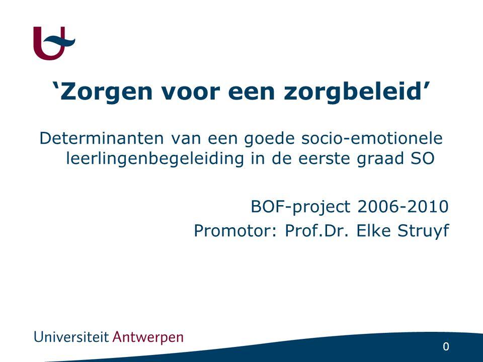 0 'Zorgen voor een zorgbeleid' Determinanten van een goede socio-emotionele leerlingenbegeleiding in de eerste graad SO BOF-project 2006-2010 Promotor: Prof.Dr.