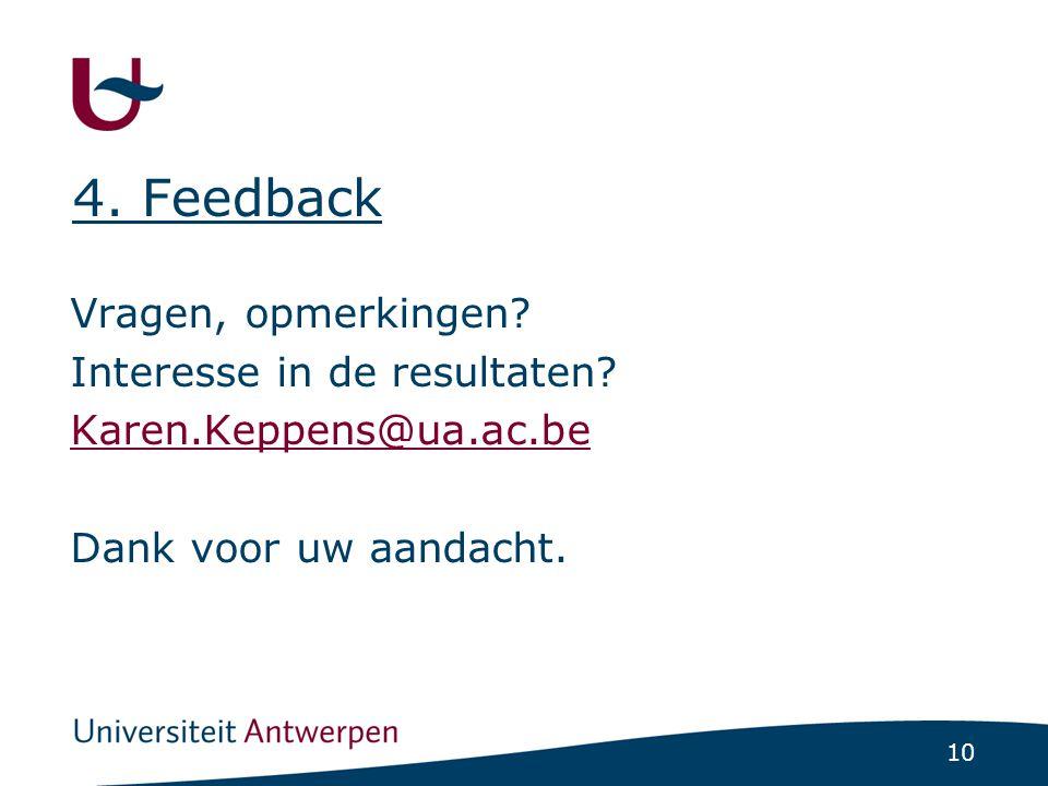 10 4. Feedback Vragen, opmerkingen? Interesse in de resultaten? Karen.Keppens@ua.ac.be Dank voor uw aandacht.