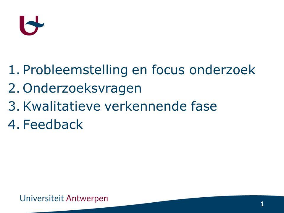 1 1.Probleemstelling en focus onderzoek 2.Onderzoeksvragen 3.Kwalitatieve verkennende fase 4.Feedback