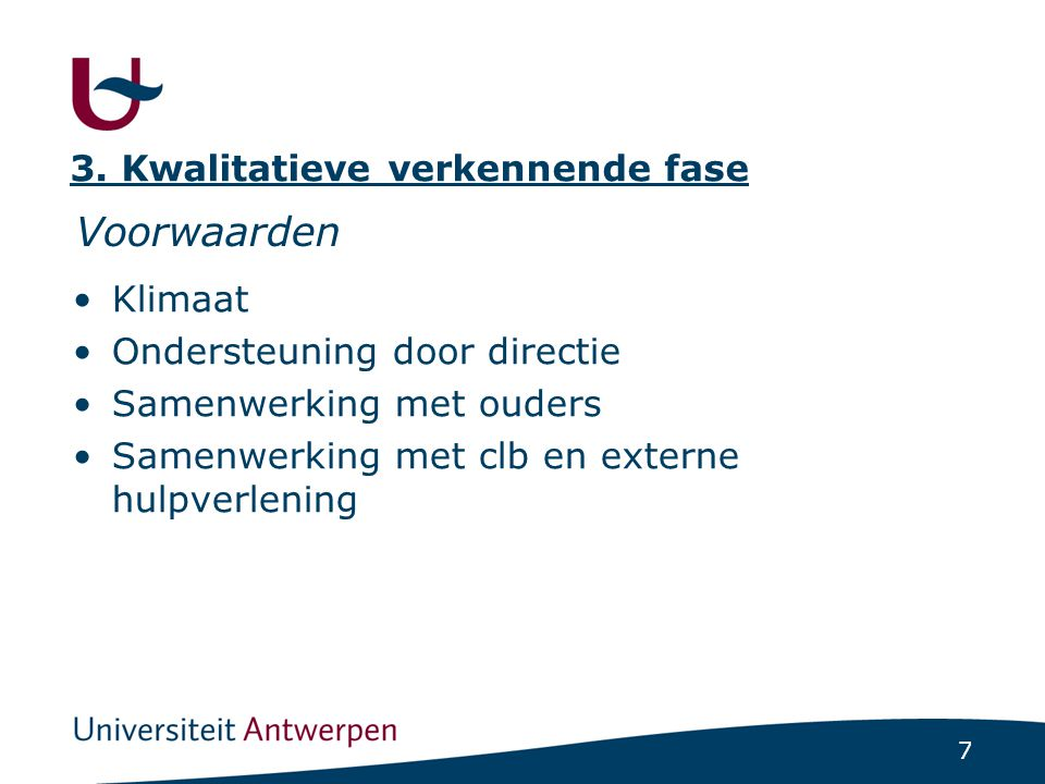 7 Voorwaarden Klimaat Ondersteuning door directie Samenwerking met ouders Samenwerking met clb en externe hulpverlening 3. Kwalitatieve verkennende fa