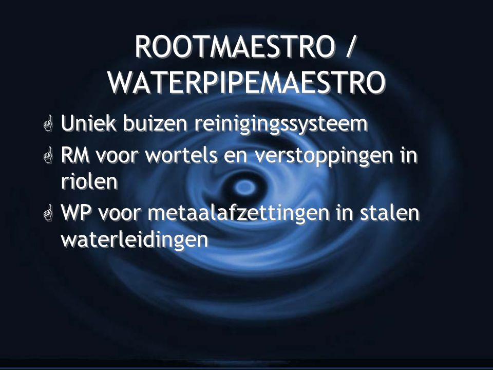 ROOTMAESTRO / WATERPIPEMAESTRO G Uniek buizen reinigingssysteem G RM voor wortels en verstoppingen in riolen G WP voor metaalafzettingen in stalen waterleidingen G Uniek buizen reinigingssysteem G RM voor wortels en verstoppingen in riolen G WP voor metaalafzettingen in stalen waterleidingen