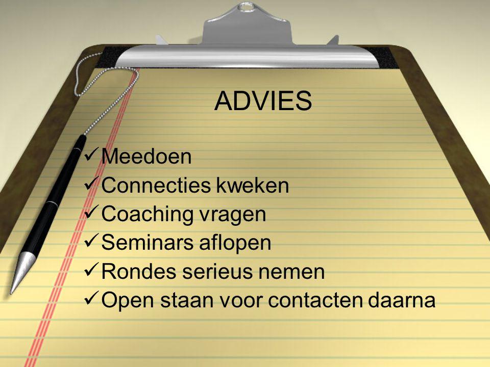 ADVIES Meedoen Connecties kweken Coaching vragen Seminars aflopen Rondes serieus nemen Open staan voor contacten daarna