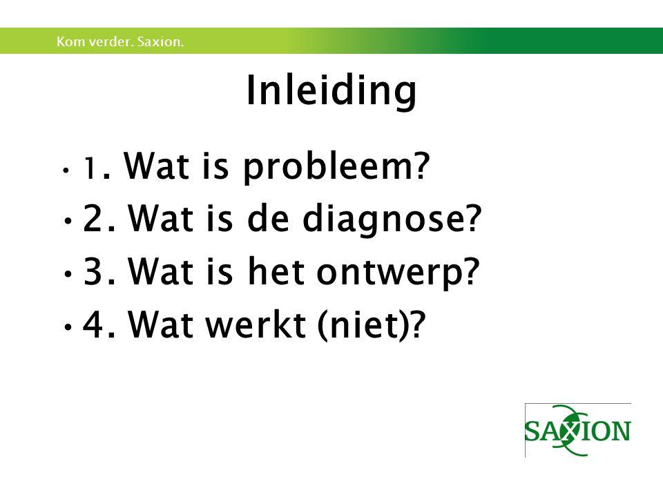 Kom verder. Saxion. Inleiding 1. Wat is probleem? 2. Wat is de diagnose? 3. Wat is het ontwerp? 4. Wat werkt (niet)?