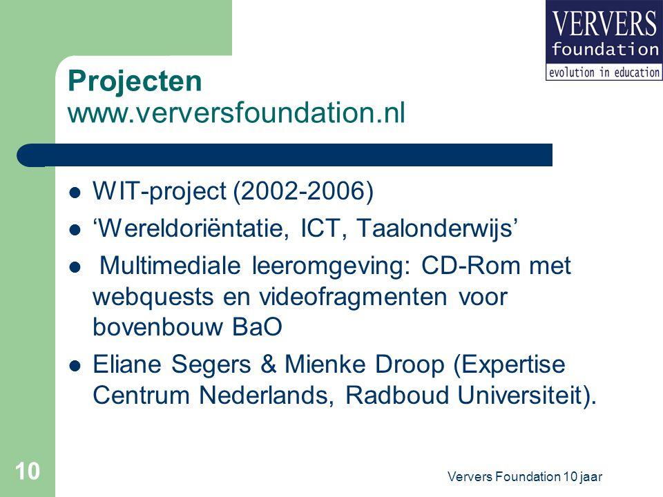 Ververs Foundation 10 jaar 10 Projecten www.verversfoundation.nl WIT-project (2002-2006) 'Wereldoriëntatie, ICT, Taalonderwijs' Multimediale leeromgeving: CD-Rom met webquests en videofragmenten voor bovenbouw BaO Eliane Segers & Mienke Droop (Expertise Centrum Nederlands, Radboud Universiteit).