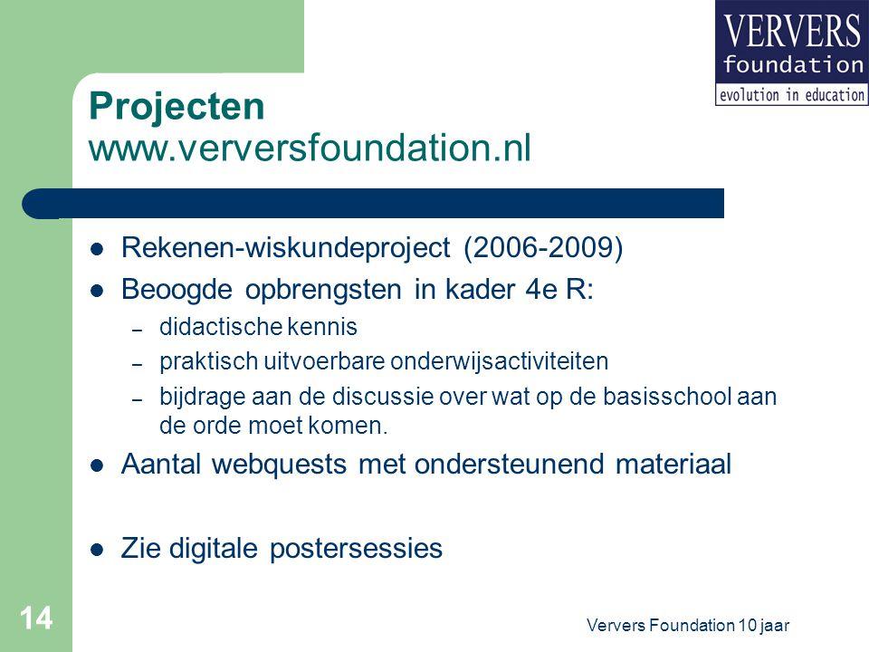 Ververs Foundation 10 jaar 14 Projecten www.verversfoundation.nl Rekenen-wiskundeproject (2006-2009) Beoogde opbrengsten in kader 4e R: – didactische kennis – praktisch uitvoerbare onderwijsactiviteiten – bijdrage aan de discussie over wat op de basisschool aan de orde moet komen.