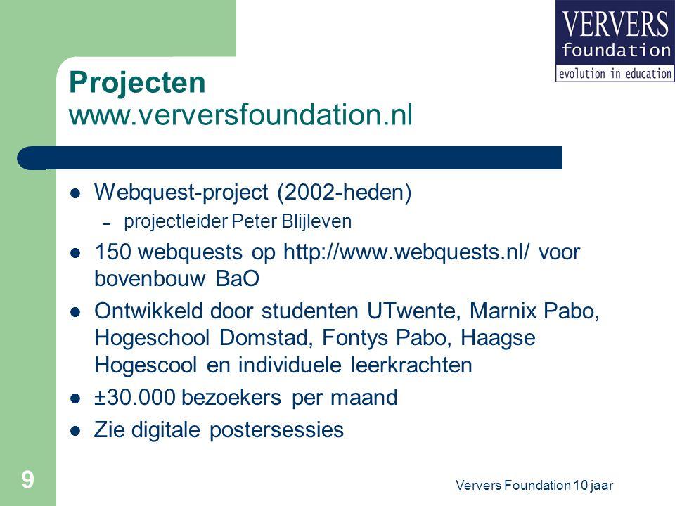 Ververs Foundation 10 jaar 9 Projecten www.verversfoundation.nl Webquest-project (2002-heden) – projectleider Peter Blijleven 150 webquests op http://www.webquests.nl/ voor bovenbouw BaO Ontwikkeld door studenten UTwente, Marnix Pabo, Hogeschool Domstad, Fontys Pabo, Haagse Hogescool en individuele leerkrachten ±30.000 bezoekers per maand Zie digitale postersessies