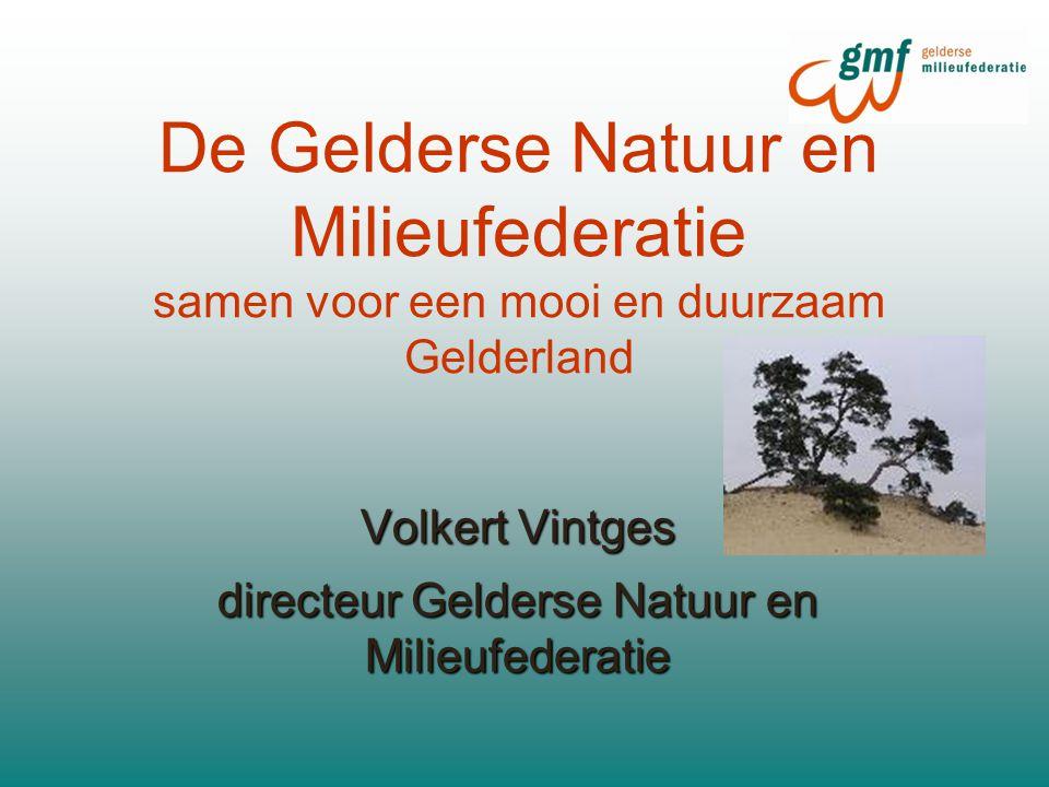 De Gelderse Natuur en Milieufederatie samen voor een mooi en duurzaam Gelderland Volkert Vintges directeur Gelderse Natuur en Milieufederatie