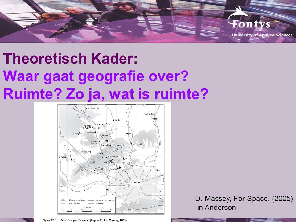 Theoretisch Kader: Waar gaat geografie over? Ruimte? Zo ja, wat is ruimte? D. Massey, For Space, (2005), in Anderson