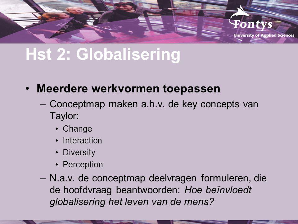 Hst 2: Globalisering Meerdere werkvormen toepassen –Conceptmap maken a.h.v. de key concepts van Taylor: Change Interaction Diversity Perception –N.a.v