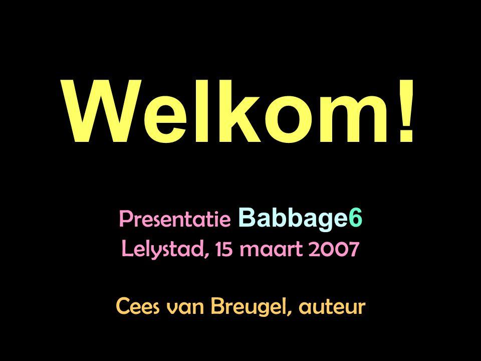 Welkom! Presentatie Babbage6 Lelystad, 15 maart 2007 Cees van Breugel, auteur