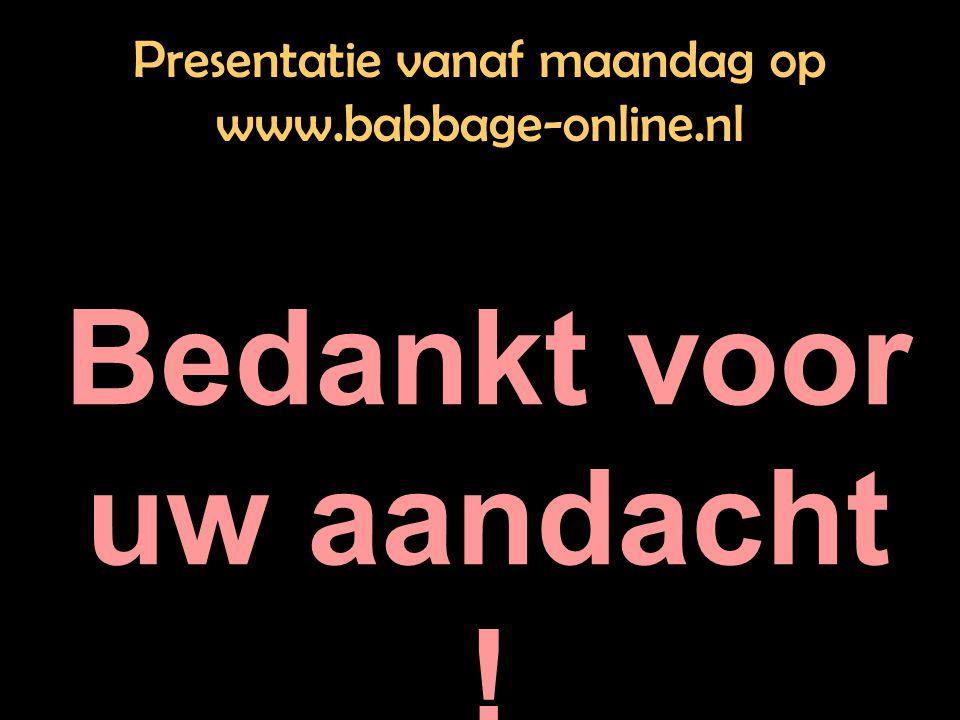 Presentatie vanaf maandag op www.babbage-online.nl Bedankt voor uw aandacht !