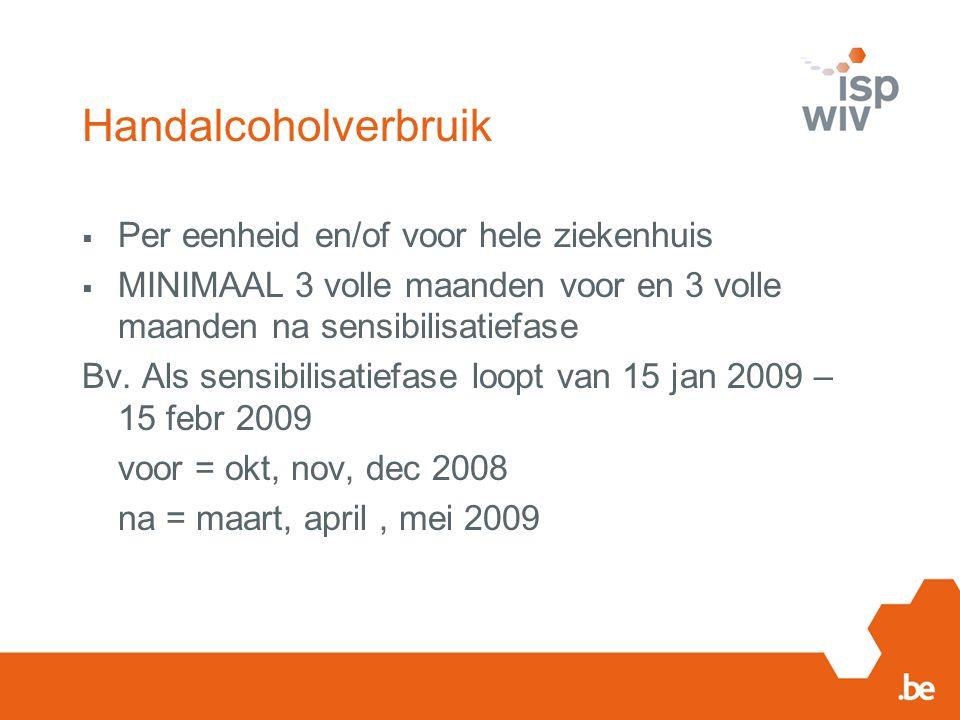 Handalcoholverbruik  Per eenheid en/of voor hele ziekenhuis  MINIMAAL 3 volle maanden voor en 3 volle maanden na sensibilisatiefase Bv.