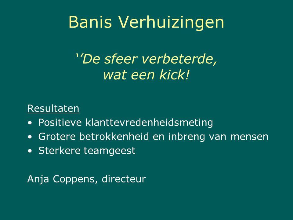 Banis Verhuizingen ''De sfeer verbeterde, wat een kick! Resultaten Positieve klanttevredenheidsmeting Grotere betrokkenheid en inbreng van mensen Ster