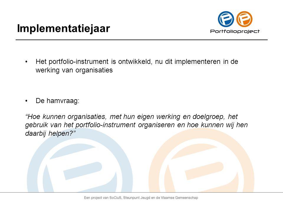 Implementatiejaar Het portfolio-instrument is ontwikkeld, nu dit implementeren in de werking van organisaties De hamvraag: Hoe kunnen organisaties, met hun eigen werking en doelgroep, het gebruik van het portfolio-instrument organiseren en hoe kunnen wij hen daarbij helpen?