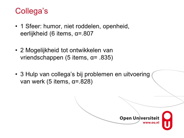 Collega's 1 Sfeer: humor, niet roddelen, openheid, eerlijkheid (6 items, α=.807 2 Mogelijkheid tot ontwikkelen van vriendschappen (5 items, α=.835) 3