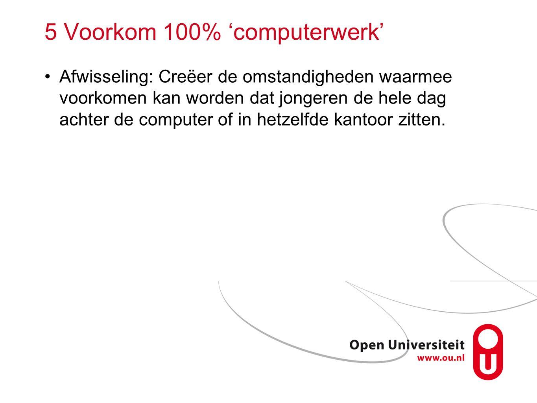 5 Voorkom 100% 'computerwerk' Afwisseling: Creëer de omstandigheden waarmee voorkomen kan worden dat jongeren de hele dag achter de computer of in het