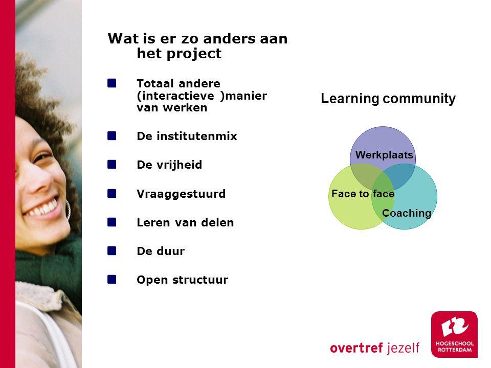 Wat is er zo anders aan het project Totaal andere (interactieve )manier van werken De institutenmix De vrijheid Vraaggestuurd Leren van delen De duur Open structuur Learning community Werkplaats Face to face Coaching