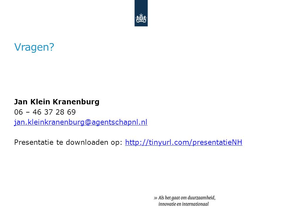 Vragen? Jan Klein Kranenburg 06 – 46 37 28 69 jan.kleinkranenburg@agentschapnl.nl Presentatie te downloaden op: http://tinyurl.com/presentatieNHhttp:/