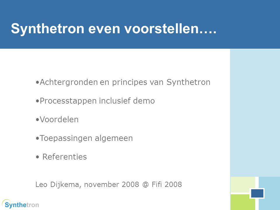 1 Achtergronden en principes van Synthetron Processtappen inclusief demo Voordelen Toepassingen algemeen Referenties Leo Dijkema, november 2008 @ Fifi 2008 linking people for conclusive discussions Synthetron even voorstellen….