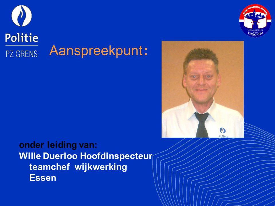 Aanspreekpunt : onder leiding van: Wille Duerloo Hoofdinspecteur teamchef wijkwerking Essen