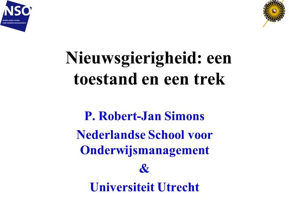 Nieuwsgierigheid: een toestand en een trek P. Robert-Jan Simons Nederlandse School voor Onderwijsmanagement & Universiteit Utrecht