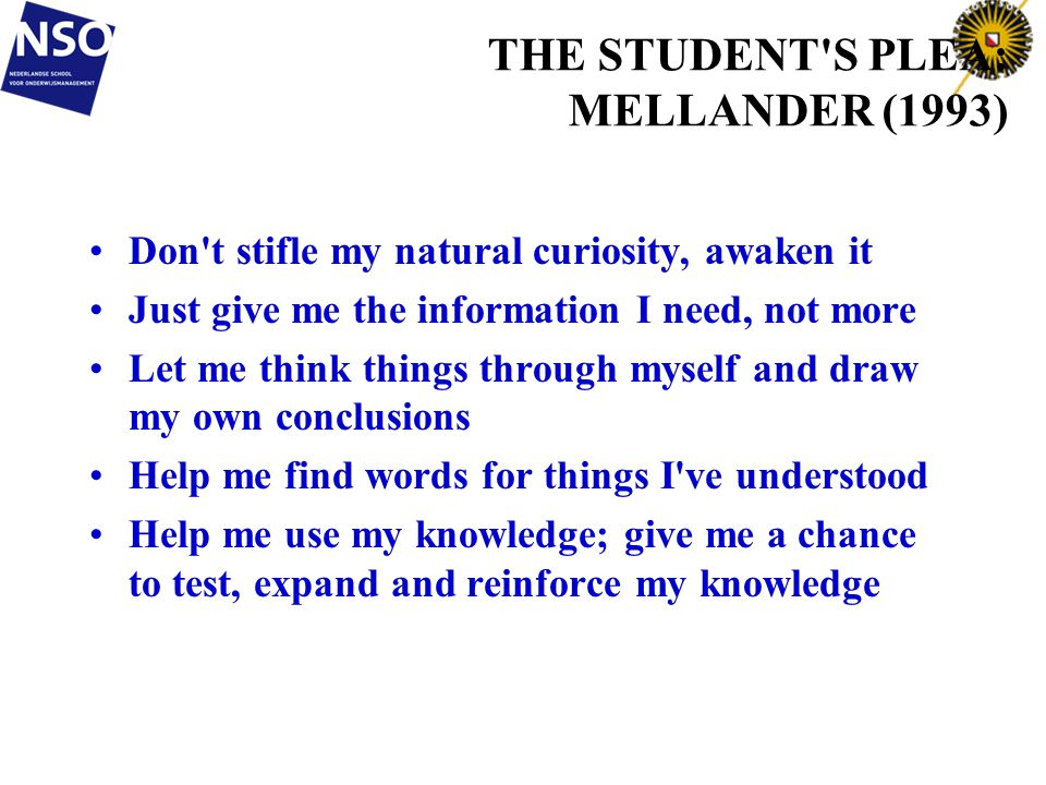 14 THE STUDENT S PLEA: MELLANDER (1993) Don t stifle my natural curiosity, awaken it Just give me the information I need, not more Let me think things through myself and draw my own conclusions Help me find words for things I ve understood Help me use my knowledge; give me a chance to test, expand and reinforce my knowledge