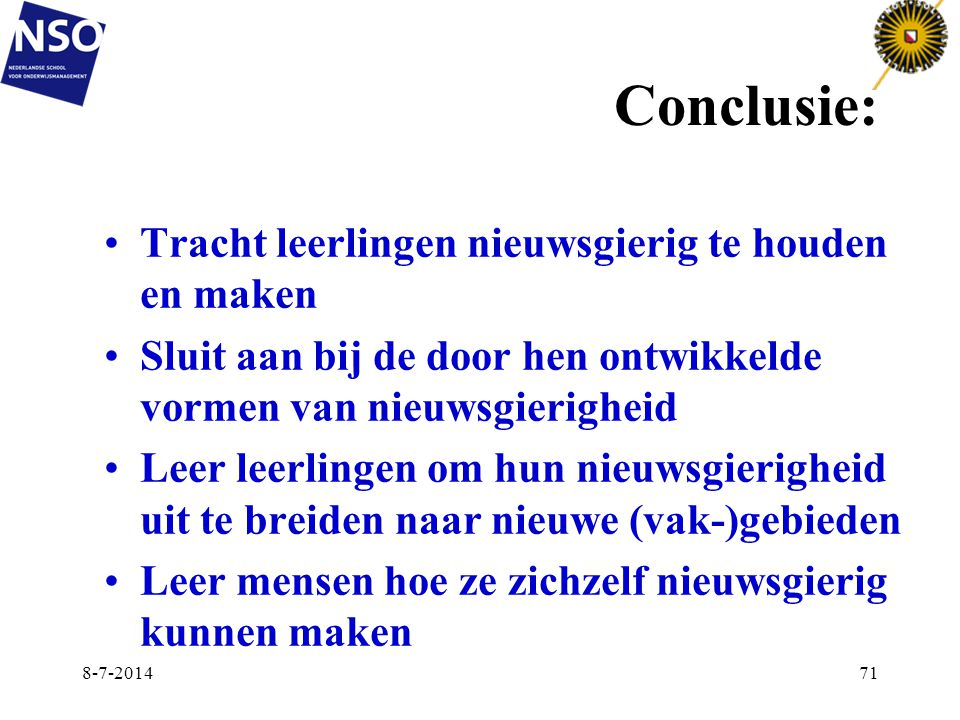 Conclusie: Tracht leerlingen nieuwsgierig te houden en maken Sluit aan bij de door hen ontwikkelde vormen van nieuwsgierigheid Leer leerlingen om hun