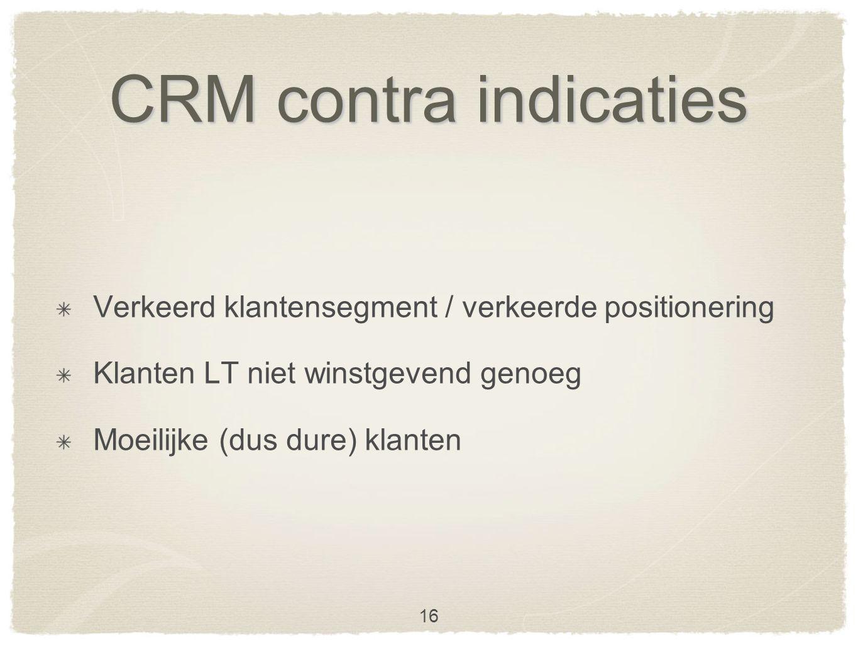 CRM contra indicaties Verkeerd klantensegment / verkeerde positionering Klanten LT niet winstgevend genoeg Moeilijke (dus dure) klanten 16