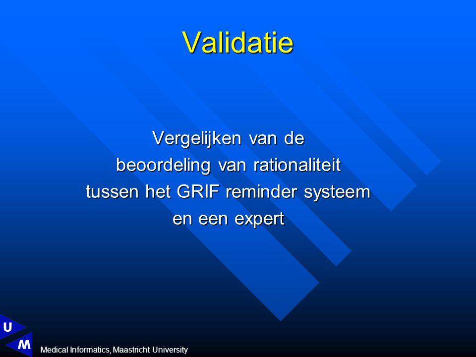 Medical Informatics, Maastricht University Validatie Vergelijken van de beoordeling van rationaliteit tussen het GRIF reminder systeem en een expert