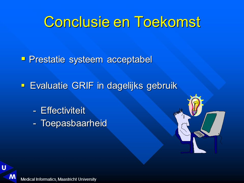 Medical Informatics, Maastricht University Conclusie en Toekomst  Evaluatie GRIF in dagelijks gebruik Effectiviteit Toepasbaarheid  Prestatie systeem acceptabel