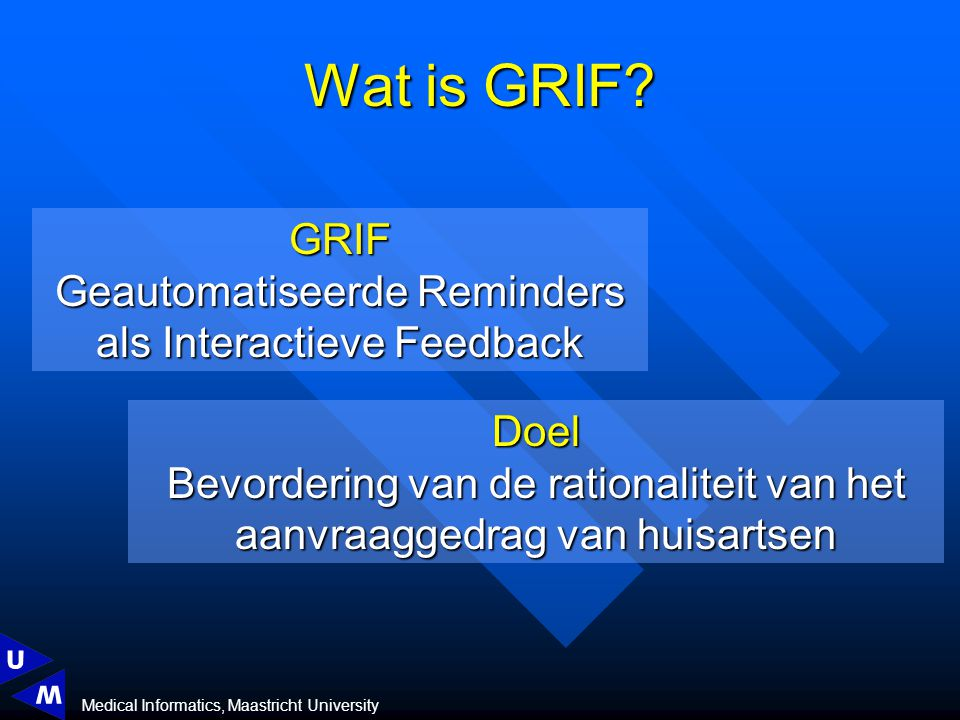 Medical Informatics, Maastricht University Wat is GRIF? GRIF Geautomatiseerde Reminders als Interactieve Feedback Doel Bevordering van de rationalitei