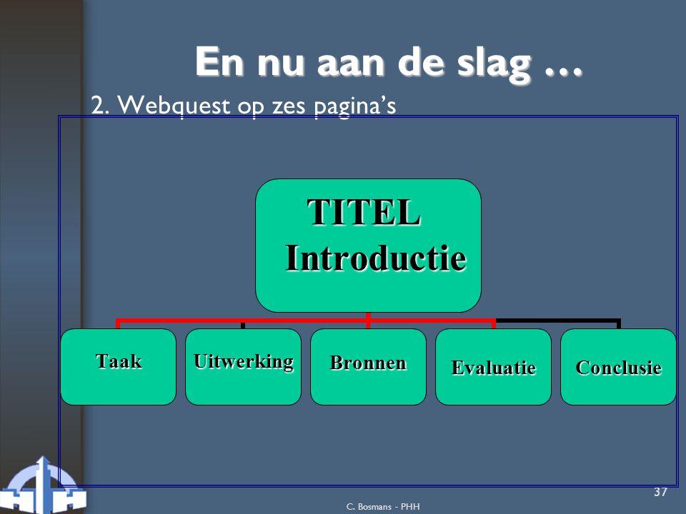 C. Bosmans - PHH 37 En nu aan de slag … 2. Webquest op zes pagina's TITEL TITEL Introductie Introductie TaakUitwerkingBronnenEvaluatieConclusie