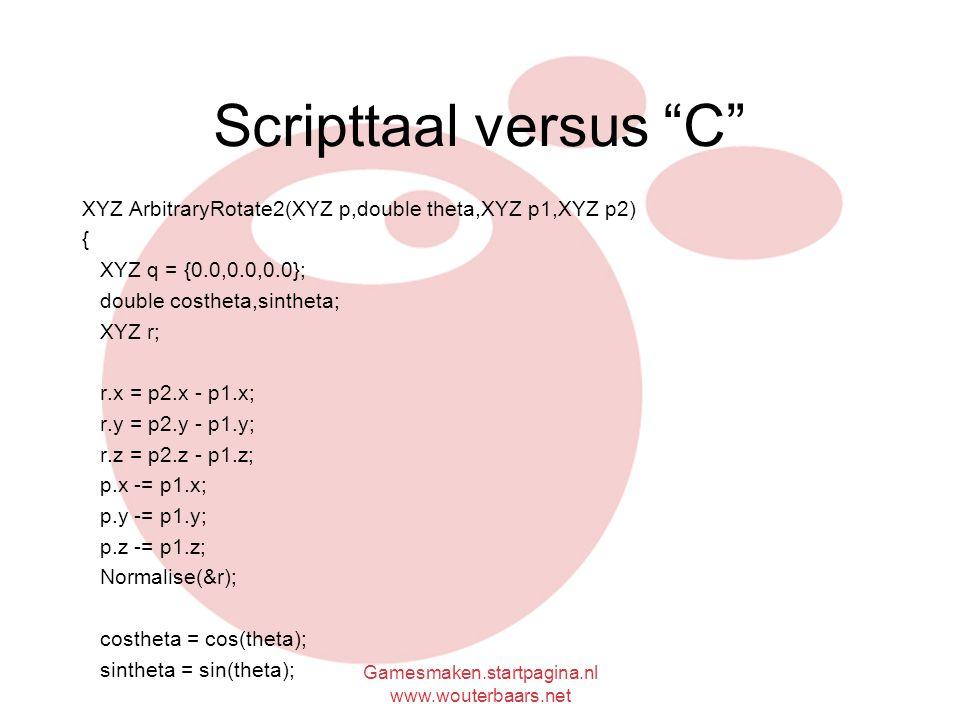 Gamesmaken.startpagina.nl www.wouterbaars.net Scripttaal versus C XYZ ArbitraryRotate2(XYZ p,double theta,XYZ p1,XYZ p2) { XYZ q = {0.0,0.0,0.0}; double costheta,sintheta; XYZ r; r.x = p2.x - p1.x; r.y = p2.y - p1.y; r.z = p2.z - p1.z; p.x -= p1.x; p.y -= p1.y; p.z -= p1.z; Normalise(&r); costheta = cos(theta); sintheta = sin(theta);