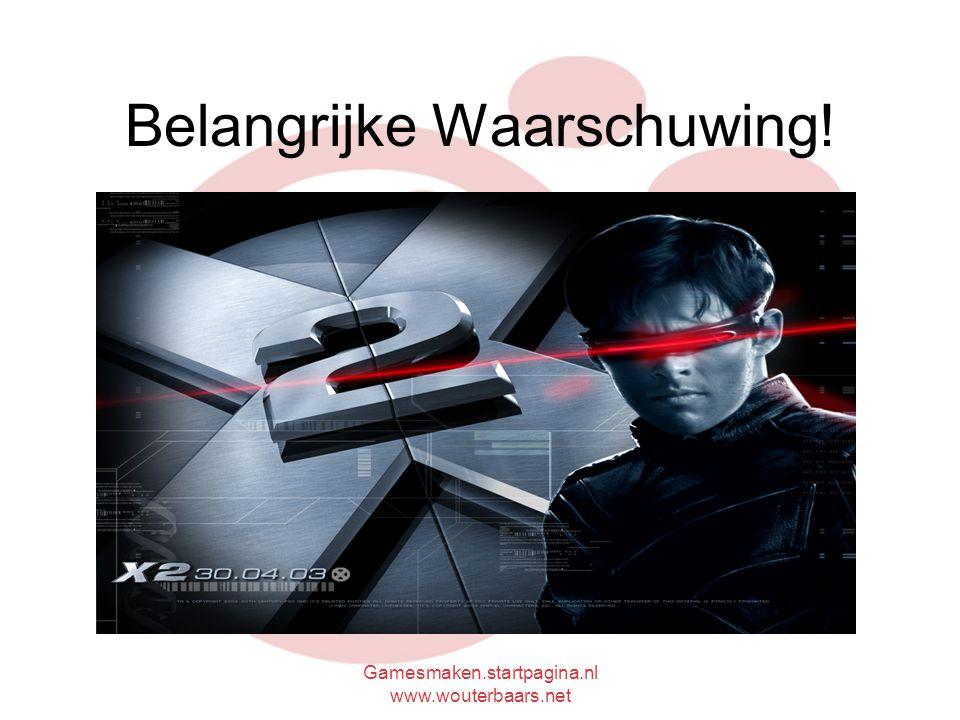 Gamesmaken.startpagina.nl www.wouterbaars.net Belangrijke Waarschuwing!
