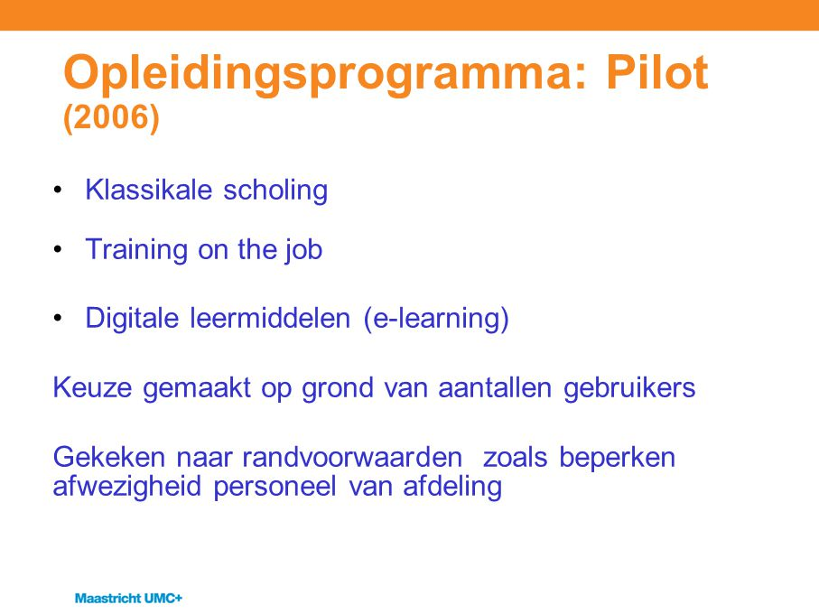 Opleidingsprogramma: Pilot (2006) Klassikale scholing Training on the job Digitale leermiddelen (e-learning) Keuze gemaakt op grond van aantallen gebruikers Gekeken naar randvoorwaarden zoals beperken afwezigheid personeel van afdeling