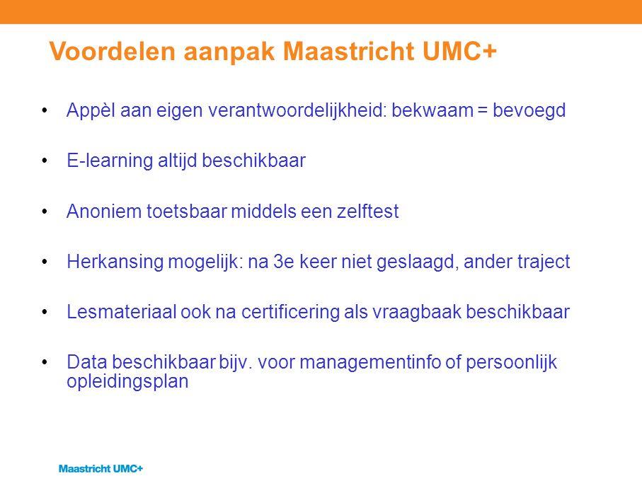 Voordelen aanpak Maastricht UMC+ Appèl aan eigen verantwoordelijkheid: bekwaam = bevoegd E-learning altijd beschikbaar Anoniem toetsbaar middels een z