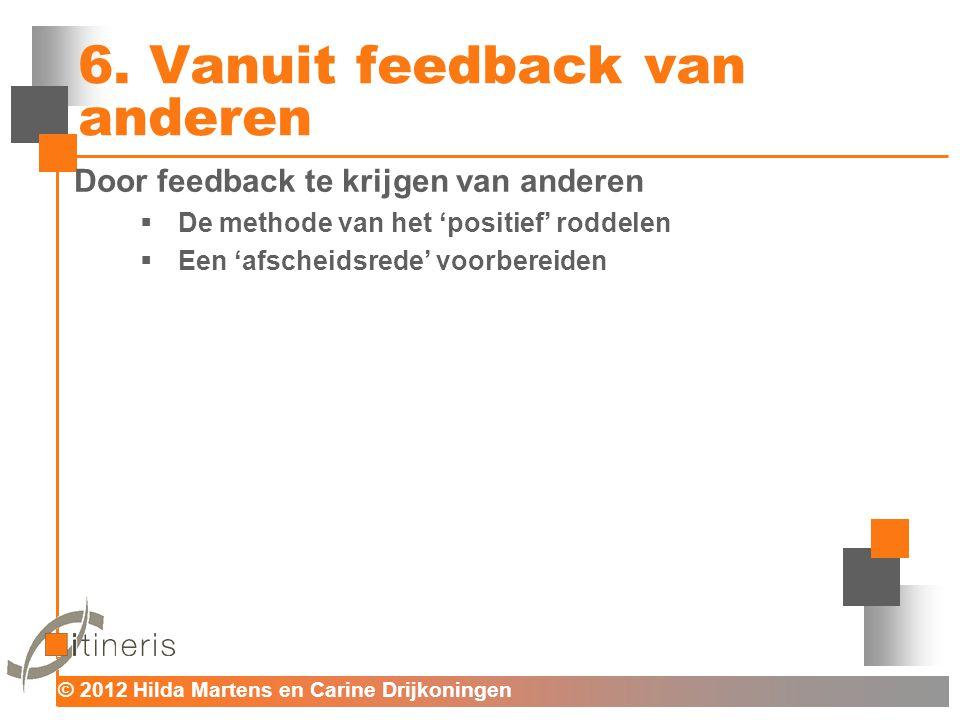 © 2012 Hilda Martens en Carine Drijkoningen Voor mens en organisatie 6. Vanuit feedback van anderen Door feedback te krijgen van anderen  De methode